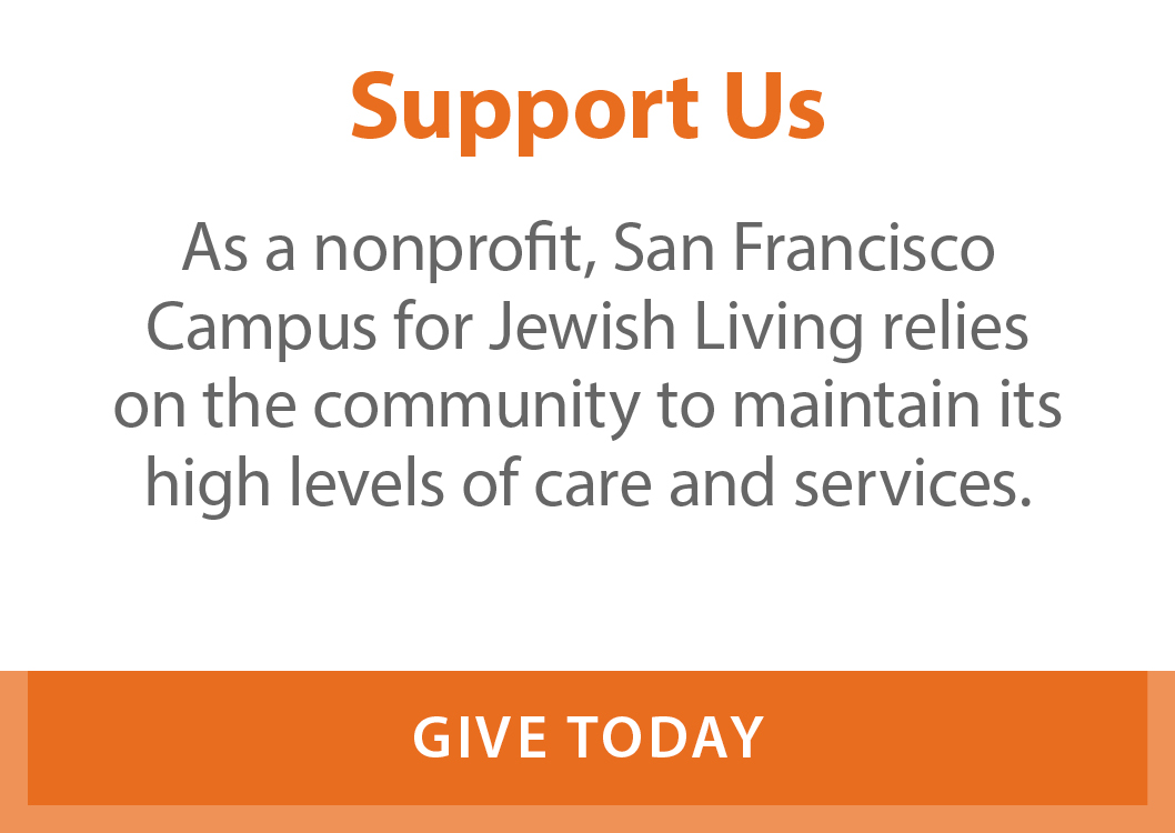 Support Us. As a non-profit, San Francisco Campus for Jewish Living relies on the community to maintain its high levels of care and services.
